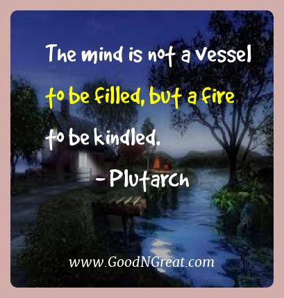 Plutarch Best Quotes  - The mind is not a vessel to be filled, but a fire to be