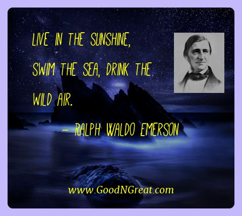 Ralph Waldo Emerson Best Quotes  - Live in the sunshine, swim the sea, drink the wild