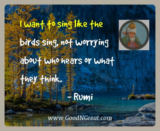 Rumi Best Quotes  - I want to sing like the birds sing, not worrying about who