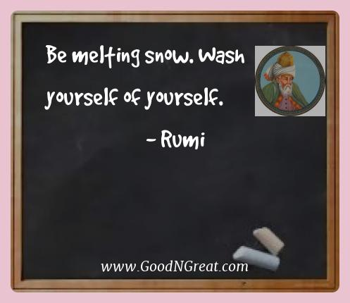 Rumi Best Quotes  - Be melting snow. Wash yourself of