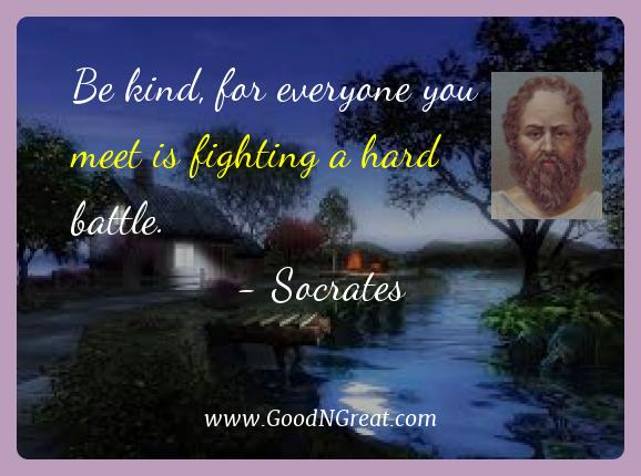 Socrates Best Quotes  - Be kind, for everyone you meet is fighting a hard