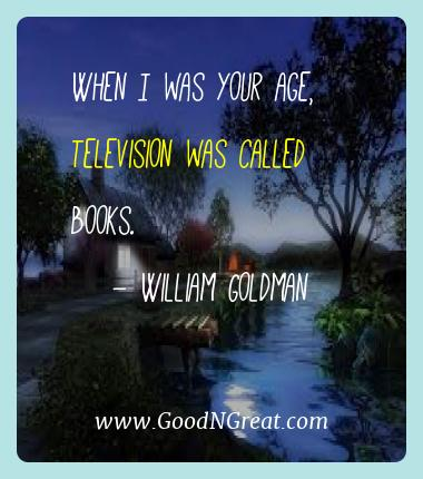 William Goldman Best Quotes  - When I was your age, television was called