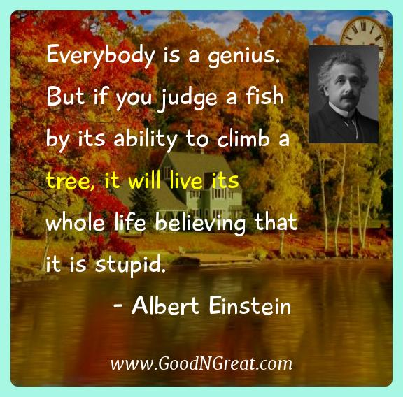 Albert Einstein Inspirational Quotes  - Everybody is a genius.  But if you judge a fish by its