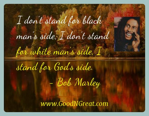 Bob Marley Inspirational Quotes  - I don't stand for black man's side, I don't stand for
