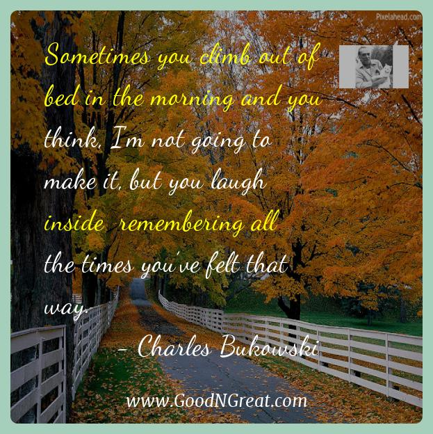 Charles Bukowski Inspirational Quotes  - Sometimes you climb out of bed in the morning and you