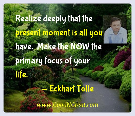 Eckhart Tolle Inspirational Quotes  - Realize deeply that the present moment is all you have.