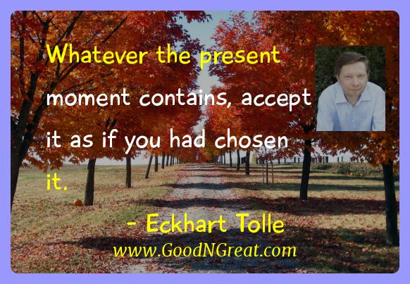Eckhart Tolle Inspirational Quotes  - Whatever the present moment contains, accept it as if you