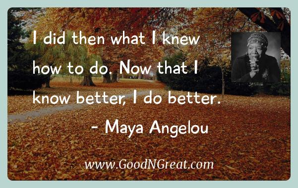 Maya Angelou Inspirational Quotes  - I did then what I knew how to do. Now that I know better, I