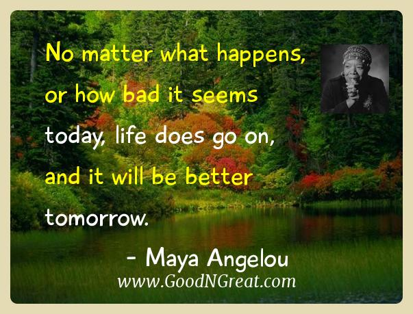 Maya Angelou Inspirational Quotes  - No matter what happens, or how bad it seems today, life