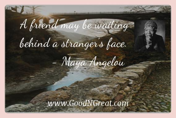 Maya Angelou Inspirational Quotes  - A friend may be waiting behind a stranger's