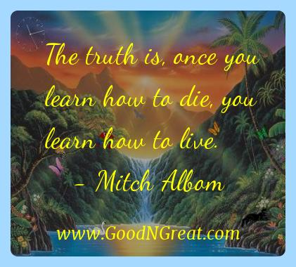 Mitch Albom Inspirational Quotes  - The truth is, once you learn how to die, you learn how to
