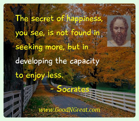 Socrates Inspirational Quotes  - The secret of happiness, you see, is not found in seeking