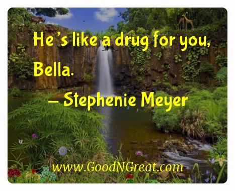 Stephenie Meyer Inspirational Quotes  - He's like a drug for you,
