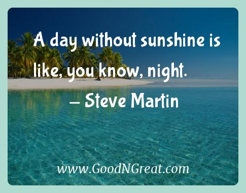 Steve Martin Inspirational Quotes  - A day without sunshine is like, you know,
