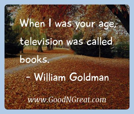 William Goldman Inspirational Quotes  - When I was your age, television was called