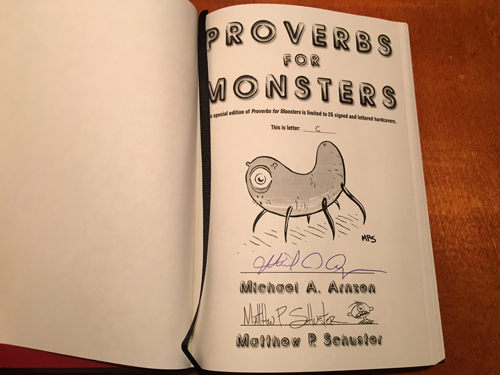 Proverbs for Monsters is bound in dark red leather (like a bible or hymnbook), comes in a slipcase, has ribbon sewn in, is lettered C and signed by me and artist Matt Schuster (who added a unique doodle). It is spectacular. It won a Bram Stoker Award for Superior Achievement in a Fiction Collection in 2007.