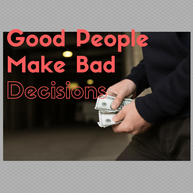 Good People, Make Bad Decisions