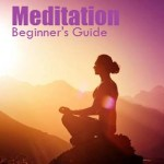 Meditation: A Beginners Guide for You