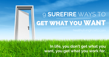 9 Surefire Ways To Get What You Want