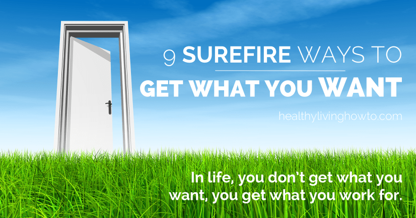 9 Surefire Ways To Get What You Want | healthylivinghowto.com