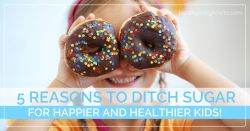 5 Reasons to Ditch Sugar For Happier & Healthier Kids | healthylivinghowto.com
