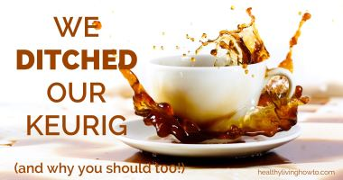We Ditched our Keurig and Why You Should Too!