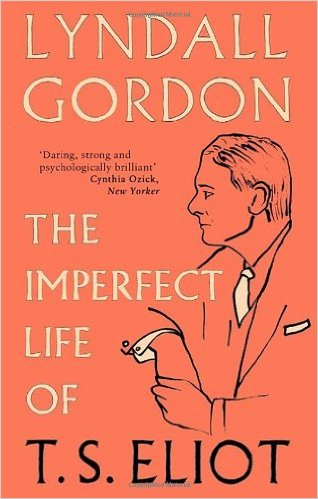 The Imperfect Life of T S Eliot by Lyndall Gordon