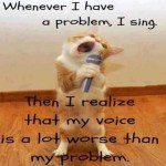 When ever i have a problem i sing