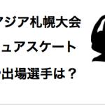 冬季アジア札幌大会フィギュアスケート出場選手は?羽生選手は出る?