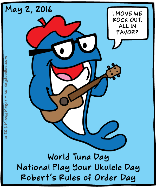 May 2, 2016: World Tuna Day; National Play Your Ukulele Day; Robert's Rules of Order Day