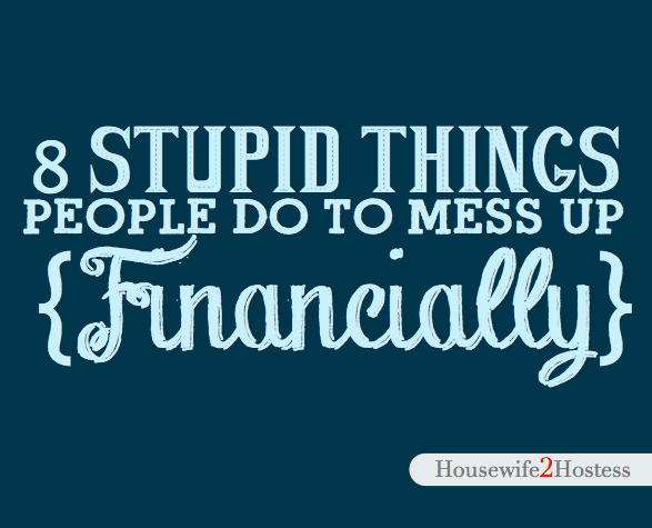 8 Stupid Things People Do To Mess Up Their Lives {Financially}