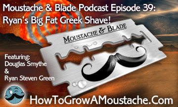Moustache & Blade – Episode 39: Ryan's Big Fat Greek Shave