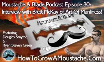 Moustache & Blade – Episode 30: Interview With Brett McKay, Of The Art Of Manliness!