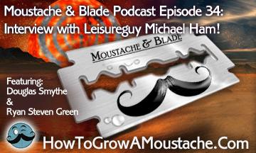Moustache & Blade – Episode 34: Interview with Leisureguy Michael Ham!