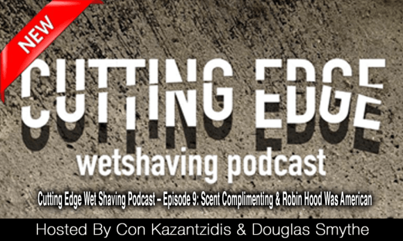 Cutting Edge Wet Shaving Podcast – Episode 9: Scent Complimenting & Robin Hood Was American