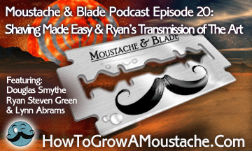 Moustache & Blade Podcast Episode 20:  Shaving Made Easy & Ryan's Transmission of The Art