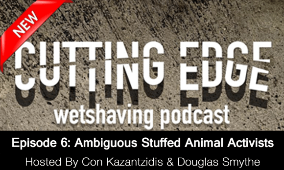 The Cutting Edge Wet Shaving Podcast – Episode 6: Ambiguous Stuffed Animal Activist