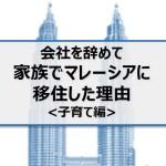 会社を辞めて家族でマレーシアに移住した理由:子育て編