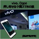 [製品評価/評判] vivo、Oppo 押し寄せる中国スマホの波