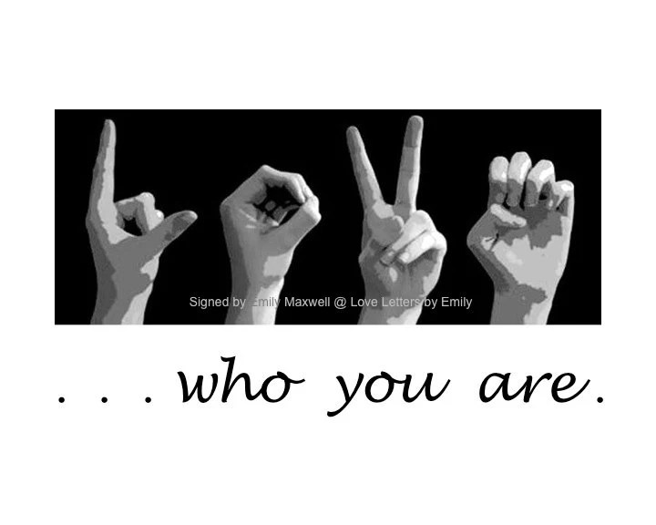 LOVEwho you are - 8x10 ASL Sign Language Letters Black  White