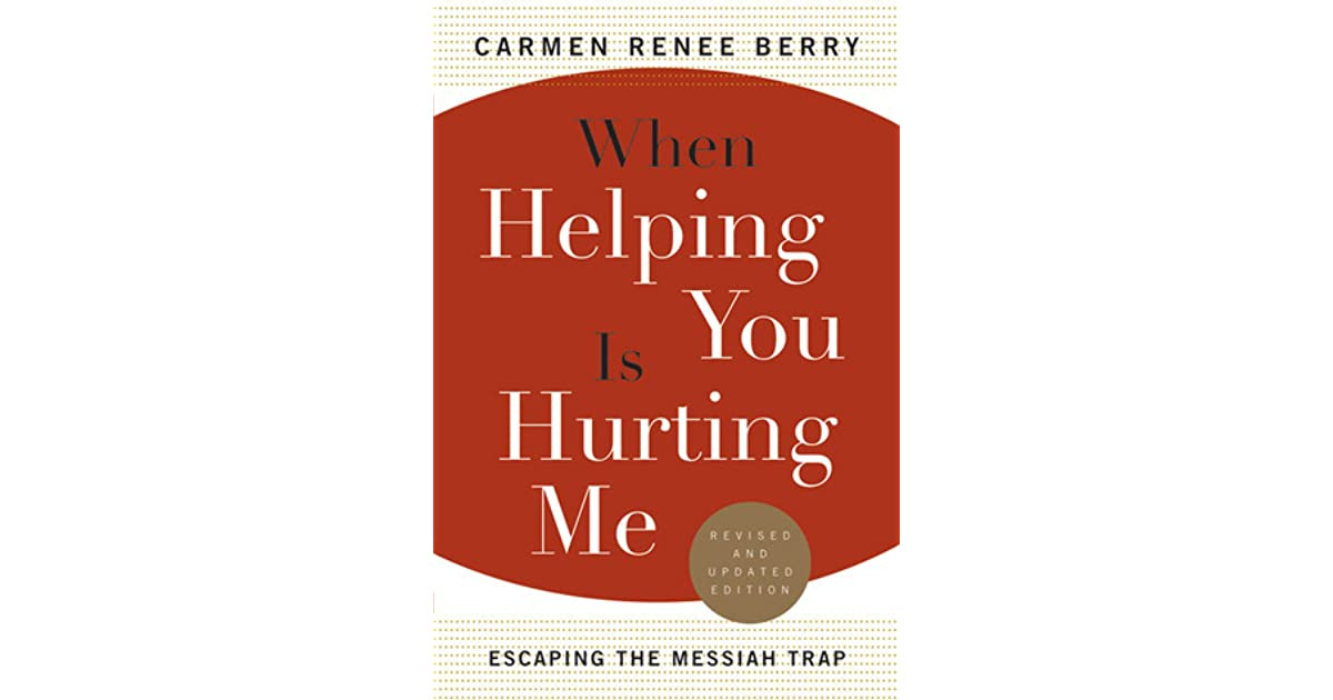 When Helping You Is Hurting Me Escaping the Messiah Trap by Carmen