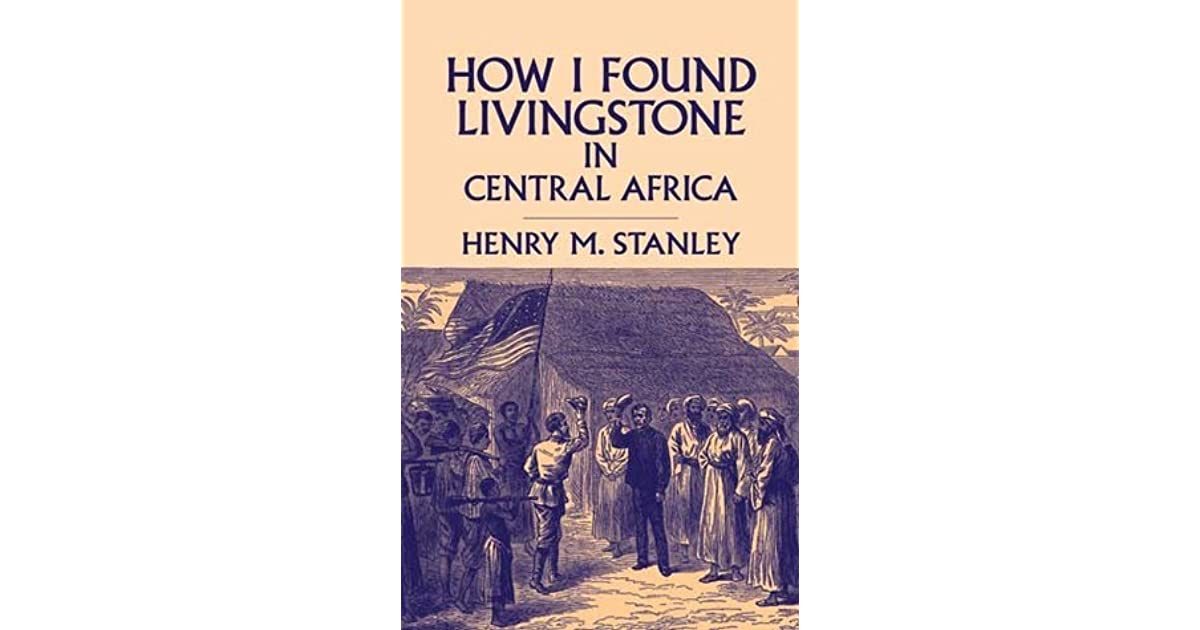 How I Found Livingstone in Central Africa by Henry Morton Stanley - dr livingstone i presume book