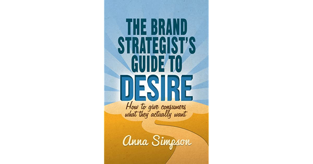 The Brand Strategist\u0027s Guide to Desire How to give consumers what