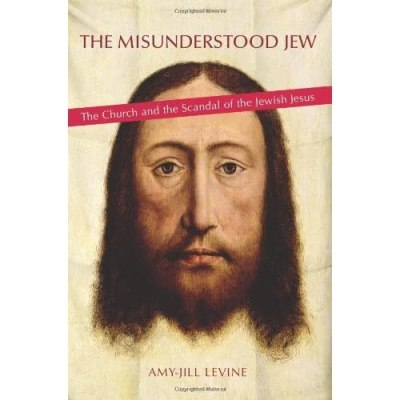 The Misunderstood Jew: The Church and the Scandal of the Jewish Jesus by Amy-Jill Levine ...