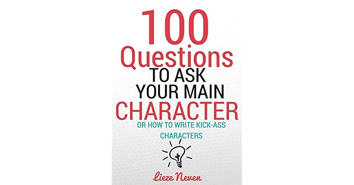 100 questions to ask your main character How to write kick-ass