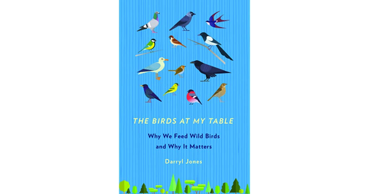 The Birds at My Table Why We Feed Wild Birds and Why It Matters by