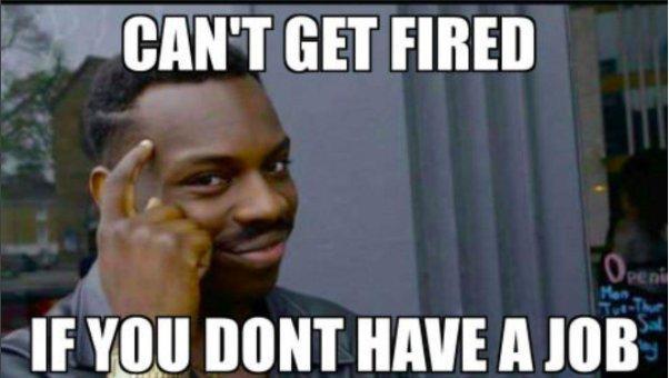 Can\u0027t Get Fired If You Don\u0027t Have a Job Roll Safe Know Your Meme