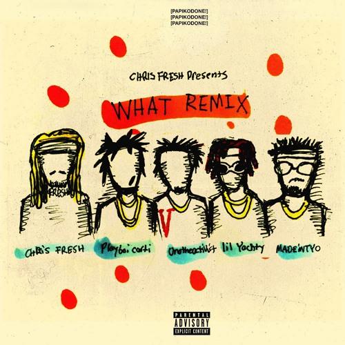 CHRIS FRESH - WHAT(REMIX) (FEAT PLAYBOI CARTI , MADEINTYO , LIL