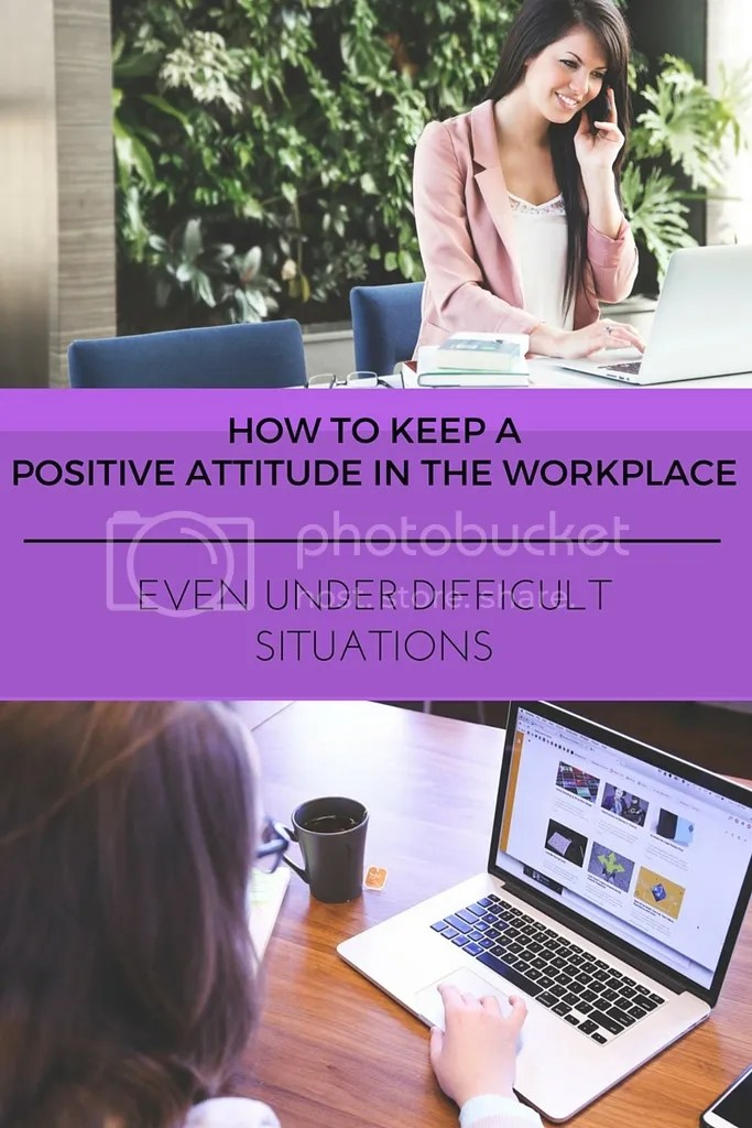 Keep A Positive Workplace Attitude, Even Under Difficult Situations