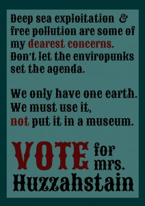 Deep sea exploitation  & free pollution are some of my dearest concerns. Don't let the enviropunks  set the agenda.  We only have one earth. We must use it, not put it in a museum. Vote for mrs. Huzzahstain